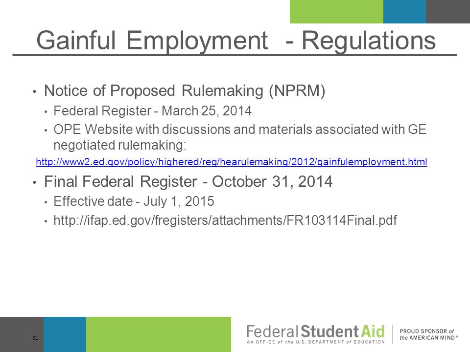 Gainful Employment - Regulations Notice of Proposed Rulemaking (NPRM) Federal Register - March 25, 2014 OPE Website with discussions and materials associated with GE negotiated rulemaking: http://www2.ed.gov/policy/highered/reg/hearulemaking/2012/gainfulemployment.html Final Federal Register - October 31, 2014 Effective date - July 1, 2015 http://ifap.ed.gov/fregisters/attachments/FR103114Final.pdf 31