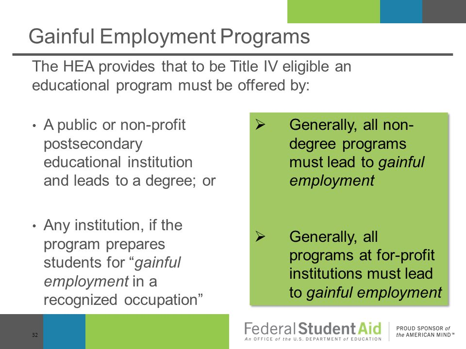 Gainful Employment Programs 32  Generally, all non- degree programs must lead to gainful employment  Generally, all programs at for-profit institutions must lead to gainful employment  Generally, all non- degree programs must lead to gainful employment  Generally, all programs at for-profit institutions must lead to gainful employment A public or non-profit postsecondary educational institution and leads to a degree; or Any institution, if the program prepares students for gainful employment in a recognized occupation The HEA provides that to be Title IV eligible an educational program must be offered by: