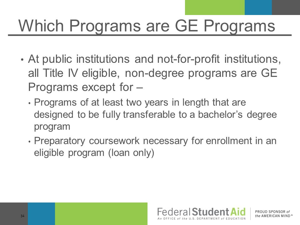 Which Programs are GE Programs At public institutions and not-for-profit institutions, all Title IV eligible, non-degree programs are GE Programs except for – Programs of at least two years in length that are designed to be fully transferable to a bachelor's degree program Preparatory coursework necessary for enrollment in an eligible program (loan only) 34