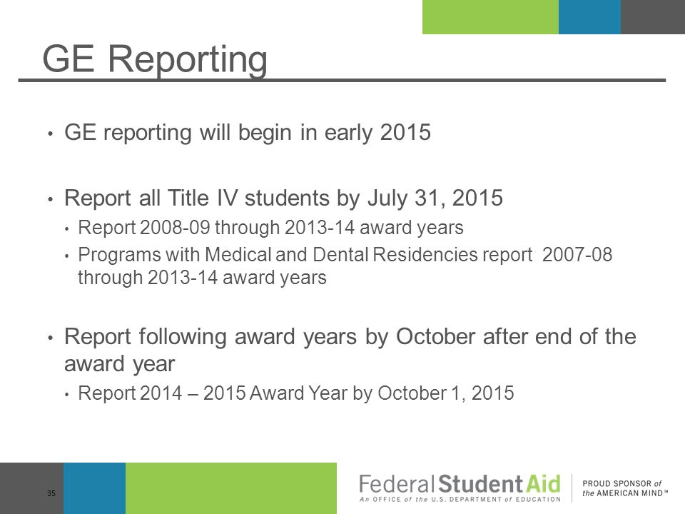 GE Reporting GE reporting will begin in early 2015 Report all Title IV students by July 31, 2015 Report 2008-09 through 2013-14 award years Programs with Medical and Dental Residencies report 2007-08 through 2013-14 award years Report following award years by October after end of the award year Report 2014 – 2015 Award Year by October 1, 2015 35