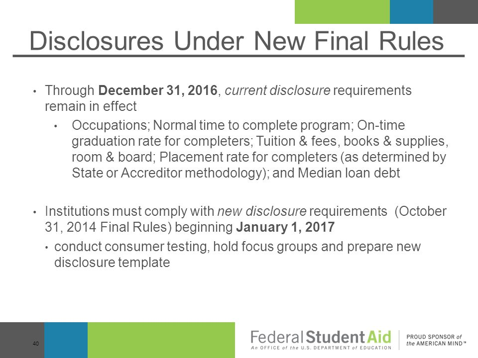 Disclosures Under New Final Rules Through December 31, 2016, current disclosure requirements remain in effect Occupations; Normal time to complete program; On-time graduation rate for completers; Tuition & fees, books & supplies, room & board; Placement rate for completers (as determined by State or Accreditor methodology); and Median loan debt Institutions must comply with new disclosure requirements (October 31, 2014 Final Rules) beginning January 1, 2017 conduct consumer testing, hold focus groups and prepare new disclosure template 40