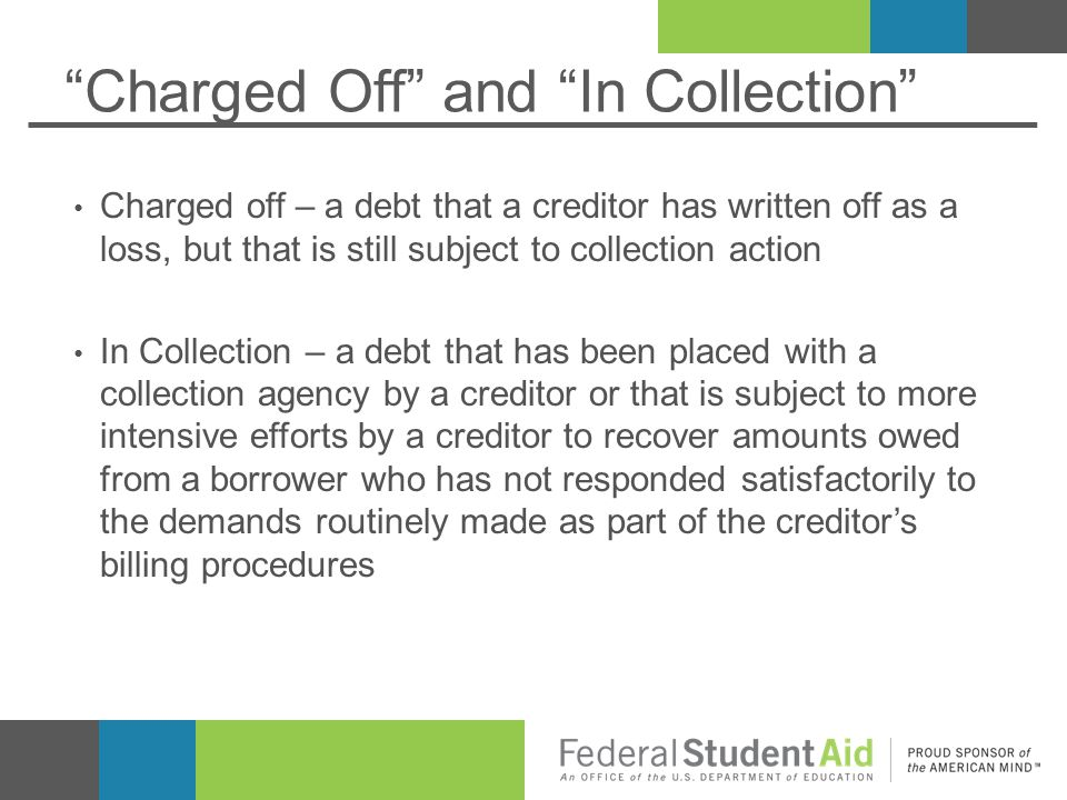 Charged Off and In Collection Charged off – a debt that a creditor has written off as a loss, but that is still subject to collection action In Collection – a debt that has been placed with a collection agency by a creditor or that is subject to more intensive efforts by a creditor to recover amounts owed from a borrower who has not responded satisfactorily to the demands routinely made as part of the creditor's billing procedures