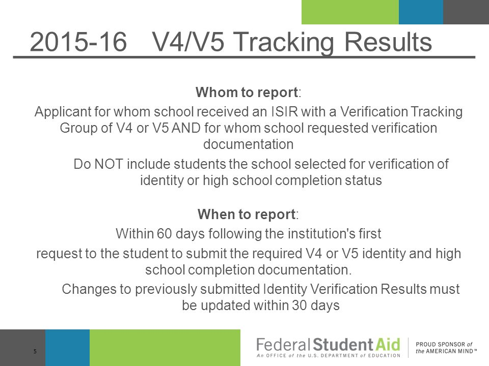 2015-16 V4/V5 Tracking Results Whom to report: Applicant for whom school received an ISIR with a Verification Tracking Group of V4 or V5 AND for whom school requested verification documentation Do NOT include students the school selected for verification of identity or high school completion status When to report: Within 60 days following the institution s first request to the student to submit the required V4 or V5 identity and high school completion documentation.