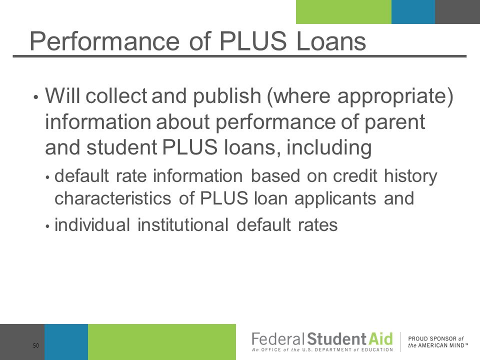 Performance of PLUS Loans Will collect and publish (where appropriate) information about performance of parent and student PLUS loans, including default rate information based on credit history characteristics of PLUS loan applicants and individual institutional default rates 50