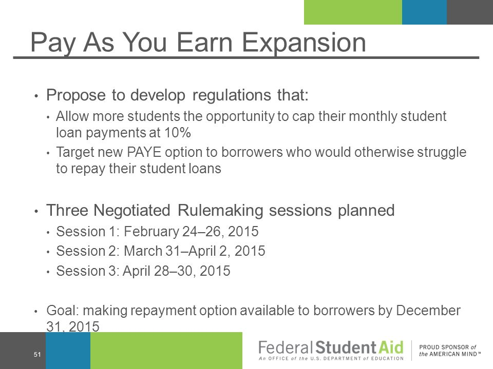 Pay As You Earn Expansion Propose to develop regulations that: Allow more students the opportunity to cap their monthly student loan payments at 10% Target new PAYE option to borrowers who would otherwise struggle to repay their student loans Three Negotiated Rulemaking sessions planned Session 1: February 24–26, 2015 Session 2: March 31–April 2, 2015 Session 3: April 28–30, 2015 Goal: making repayment option available to borrowers by December 31, 2015 51