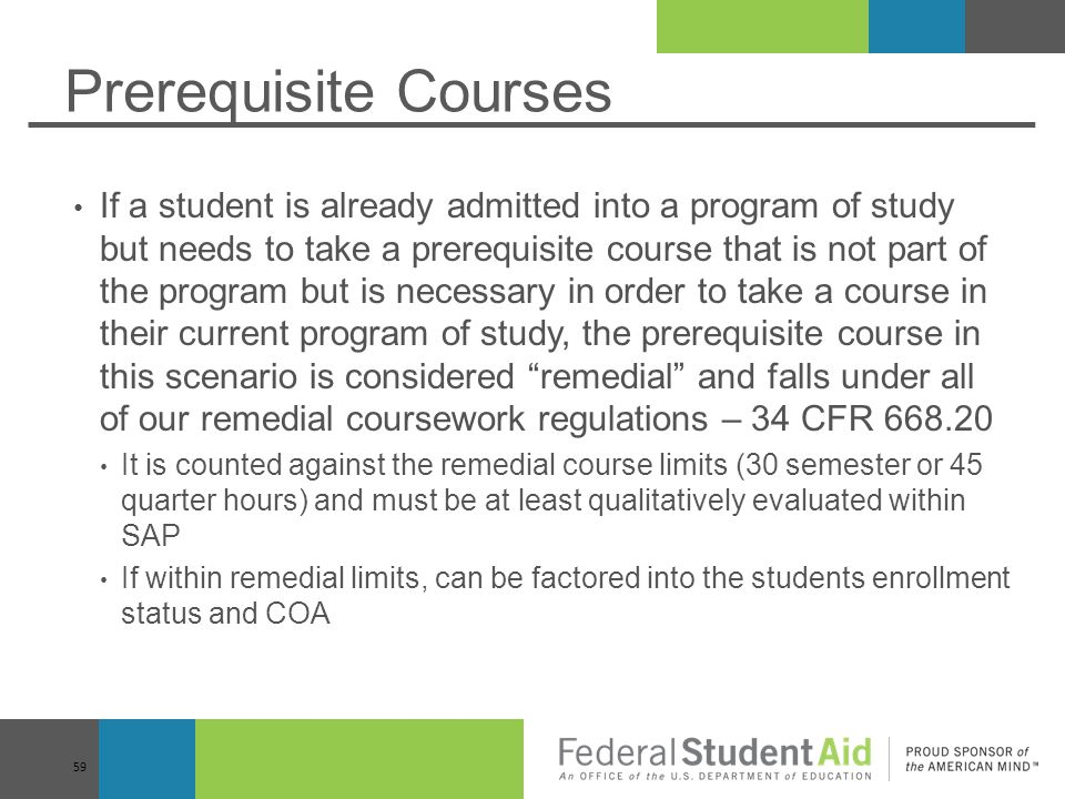 Prerequisite Courses If a student is already admitted into a program of study but needs to take a prerequisite course that is not part of the program but is necessary in order to take a course in their current program of study, the prerequisite course in this scenario is considered remedial and falls under all of our remedial coursework regulations – 34 CFR 668.20 It is counted against the remedial course limits (30 semester or 45 quarter hours) and must be at least qualitatively evaluated within SAP If within remedial limits, can be factored into the students enrollment status and COA 59