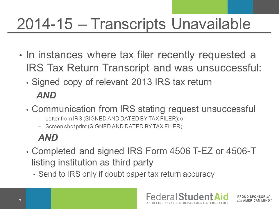 2014-15 – Transcripts Unavailable In instances where tax filer recently requested a IRS Tax Return Transcript and was unsuccessful: Signed copy of relevant 2013 IRS tax return AND Communication from IRS stating request unsuccessful –Letter from IRS (SIGNED AND DATED BY TAX FILER); or –Screen shot print (SIGNED AND DATED BY TAX FILER) AND Completed and signed IRS Form 4506 T-EZ or 4506-T listing institution as third party Send to IRS only if doubt paper tax return accuracy 7