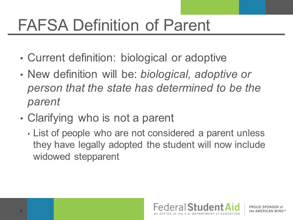 FAFSA Definition of Parent Current definition: biological or adoptive New definition will be: biological, adoptive or person that the state has determined to be the parent Clarifying who is not a parent List of people who are not considered a parent unless they have legally adopted the student will now include widowed stepparent 9