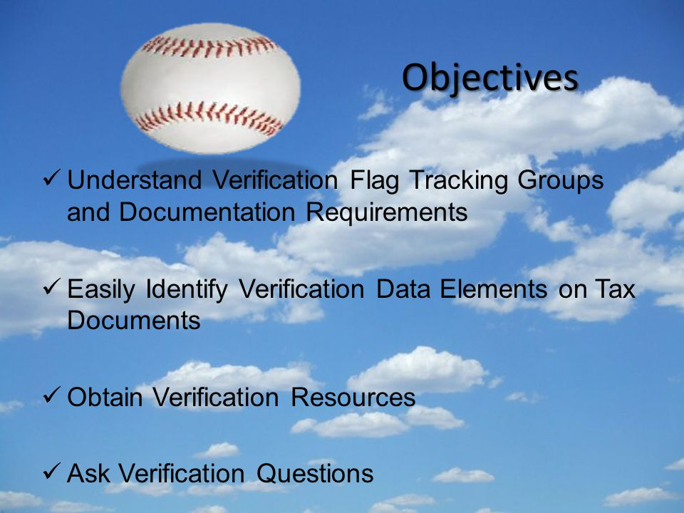 Objectives Understand Verification Flag Tracking Groups and Documentation Requirements Easily Identify Verification Data Elements on Tax Documents Obtain Verification Resources Ask Verification Questions