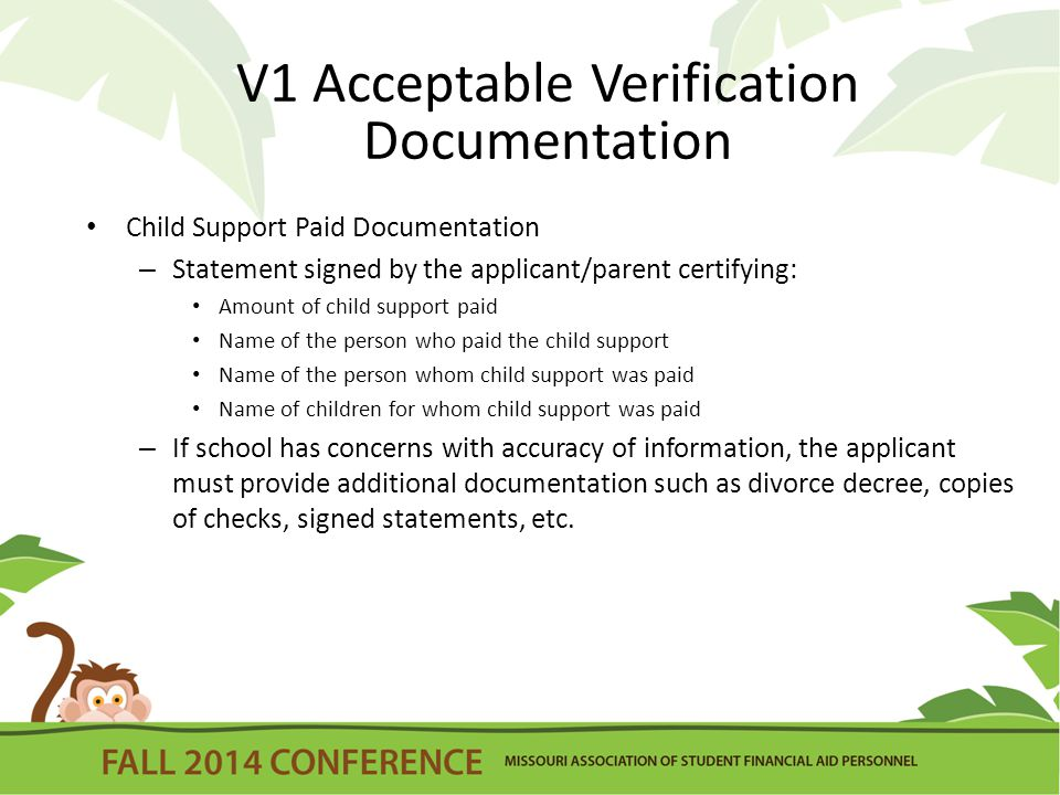 V1 Acceptable Verification Documentation Child Support Paid Documentation – Statement signed by the applicant/parent certifying: Amount of child support paid Name of the person who paid the child support Name of the person whom child support was paid Name of children for whom child support was paid – If school has concerns with accuracy of information, the applicant must provide additional documentation such as divorce decree, copies of checks, signed statements, etc.