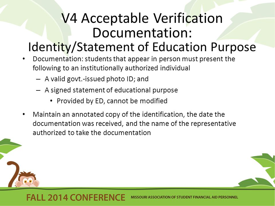 V4 Acceptable Verification Documentation: Identity/Statement of Education Purpose Documentation: students that appear in person must present the following to an institutionally authorized individual – A valid govt.-issued photo ID; and – A signed statement of educational purpose Provided by ED, cannot be modified Maintain an annotated copy of the identification, the date the documentation was received, and the name of the representative authorized to take the documentation