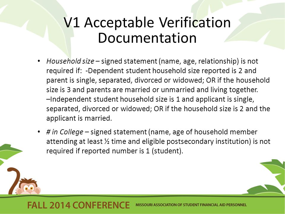 V1 Acceptable Verification Documentation Household size – signed statement (name, age, relationship) is not required if: -Dependent student household size reported is 2 and parent is single, separated, divorced or widowed; OR if the household size is 3 and parents are married or unmarried and living together.