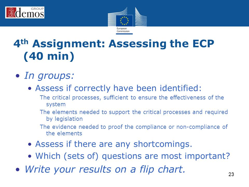 4 th Assignment: Assessing the ECP (40 min) In groups: Assess if correctly have been identified: The critical processes, sufficient to ensure the effectiveness of the system The elements needed to support the critical processes and required by legislation The evidence needed to proof the compliance or non-compliance of the elements Assess if there are any shortcomings.