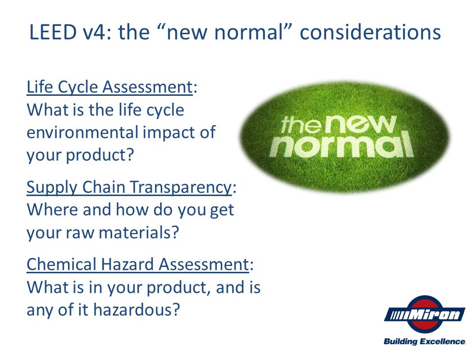 "LEED v4: the ""new normal"" considerations Life Cycle Assessment: What is the life cycle environmental impact of your product? Supply Chain Transparency"