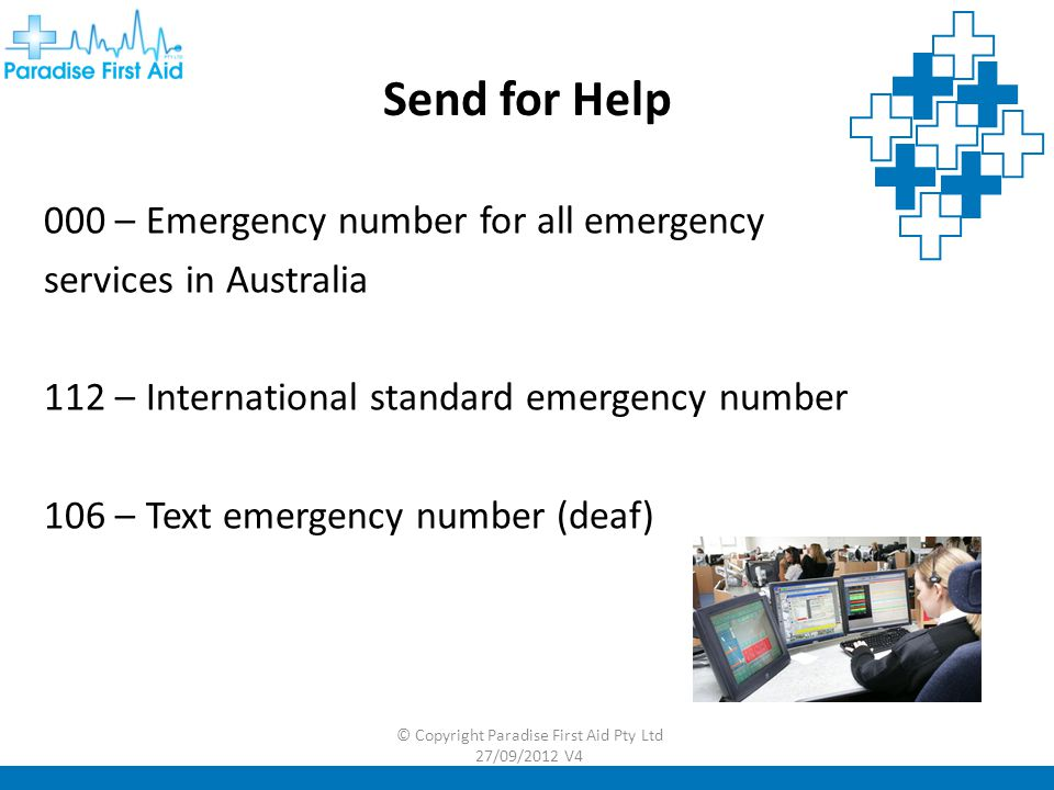 000 – Emergency number for all emergency services in Australia 112 – International standard emergency number 106 – Text emergency number (deaf) Send for Help © Copyright Paradise First Aid Pty Ltd 27/09/2012 V4