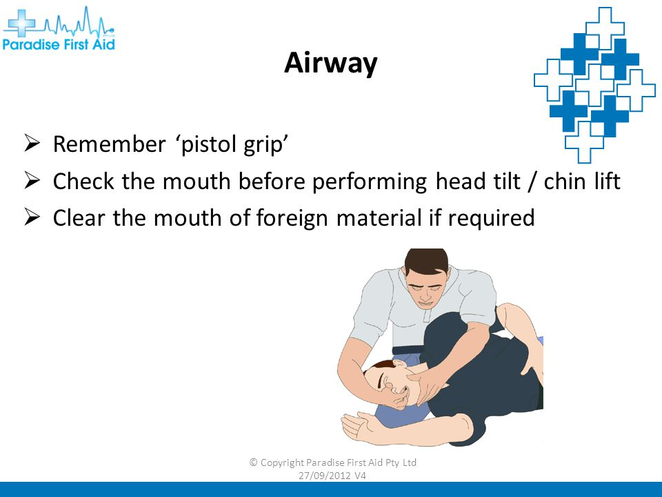 Airway  Remember 'pistol grip'  Check the mouth before performing head tilt / chin lift  Clear the mouth of foreign material if required © Copyright Paradise First Aid Pty Ltd 27/09/2012 V4