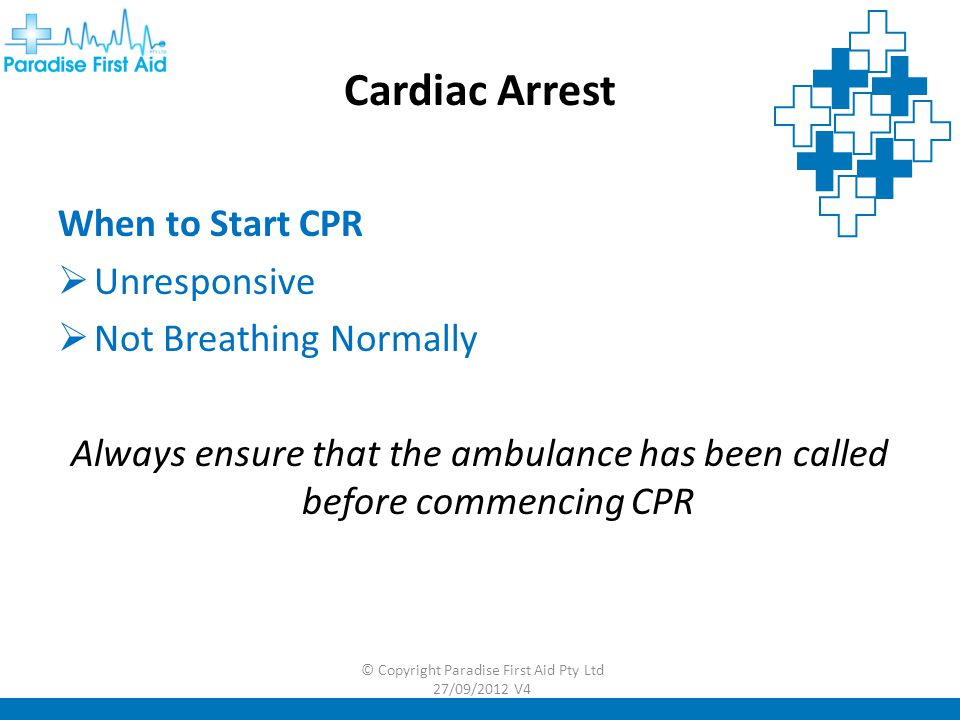 Cardiac Arrest When to Start CPR  Unresponsive  Not Breathing Normally Always ensure that the ambulance has been called before commencing CPR © Copyright Paradise First Aid Pty Ltd 27/09/2012 V4