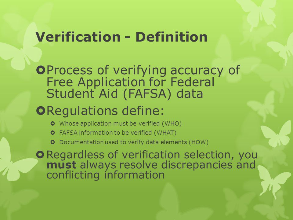Verification - Definition  Process of verifying accuracy of Free Application for Federal Student Aid (FAFSA) data  Regulations define:  Whose application must be verified (WHO)  FAFSA information to be verified (WHAT)  Documentation used to verify data elements (HOW)  Regardless of verification selection, you must always resolve discrepancies and conflicting information