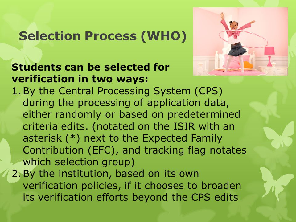 Selection Process (WHO) Students can be selected for verification in two ways: 1.By the Central Processing System (CPS) during the processing of application data, either randomly or based on predetermined criteria edits.