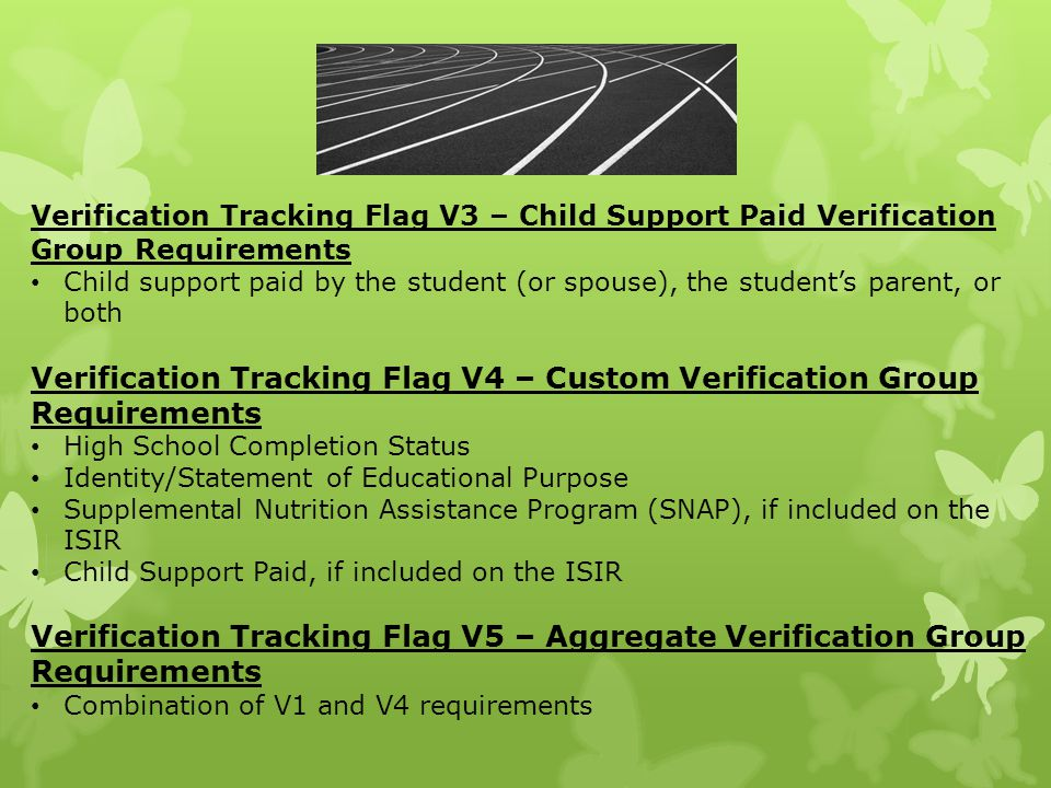 Verification Tracking Flag V3 – Child Support Paid Verification Group Requirements Child support paid by the student (or spouse), the student's parent, or both Verification Tracking Flag V4 – Custom Verification Group Requirements High School Completion Status Identity/Statement of Educational Purpose Supplemental Nutrition Assistance Program (SNAP), if included on the ISIR Child Support Paid, if included on the ISIR Verification Tracking Flag V5 – Aggregate Verification Group Requirements Combination of V1 and V4 requirements