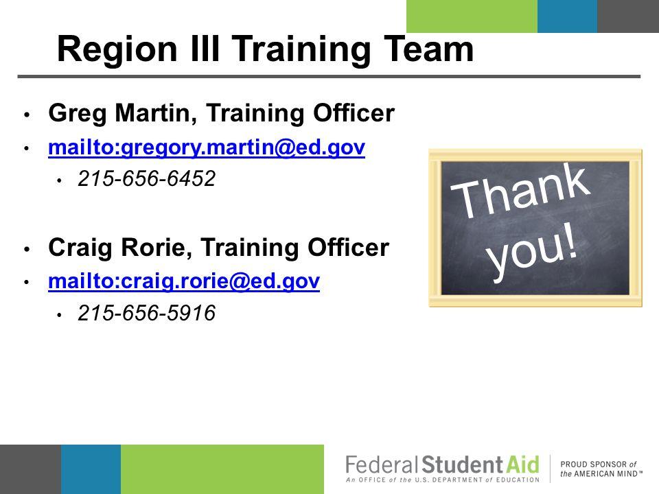 Region III Training Team Greg Martin, Training Officer mailto:gregory.martin@ed.gov 215-656-6452 Craig Rorie, Training Officer mailto:craig.rorie@ed.g