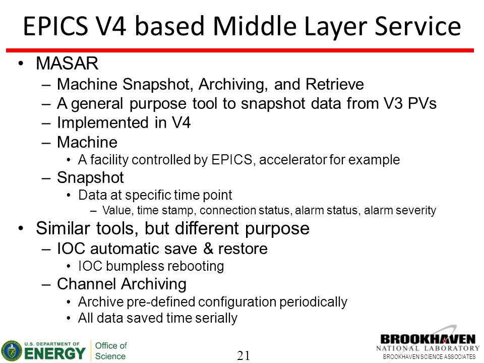 21 BROOKHAVEN SCIENCE ASSOCIATES EPICS V4 based Middle Layer Service MASAR –Machine Snapshot, Archiving, and Retrieve –A general purpose tool to snapshot data from V3 PVs –Implemented in V4 –Machine A facility controlled by EPICS, accelerator for example –Snapshot Data at specific time point –Value, time stamp, connection status, alarm status, alarm severity Similar tools, but different purpose –IOC automatic save & restore IOC bumpless rebooting –Channel Archiving Archive pre-defined configuration periodically All data saved time serially