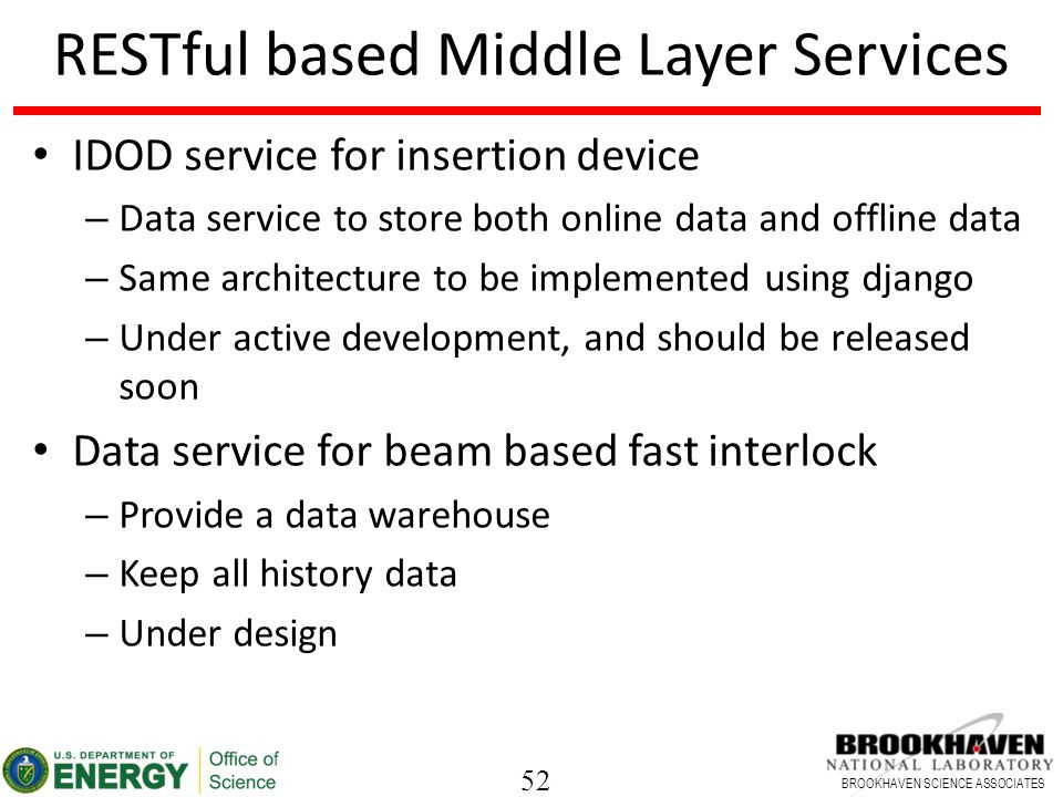 52 BROOKHAVEN SCIENCE ASSOCIATES RESTful based Middle Layer Services IDOD service for insertion device – Data service to store both online data and offline data – Same architecture to be implemented using django – Under active development, and should be released soon Data service for beam based fast interlock – Provide a data warehouse – Keep all history data – Under design