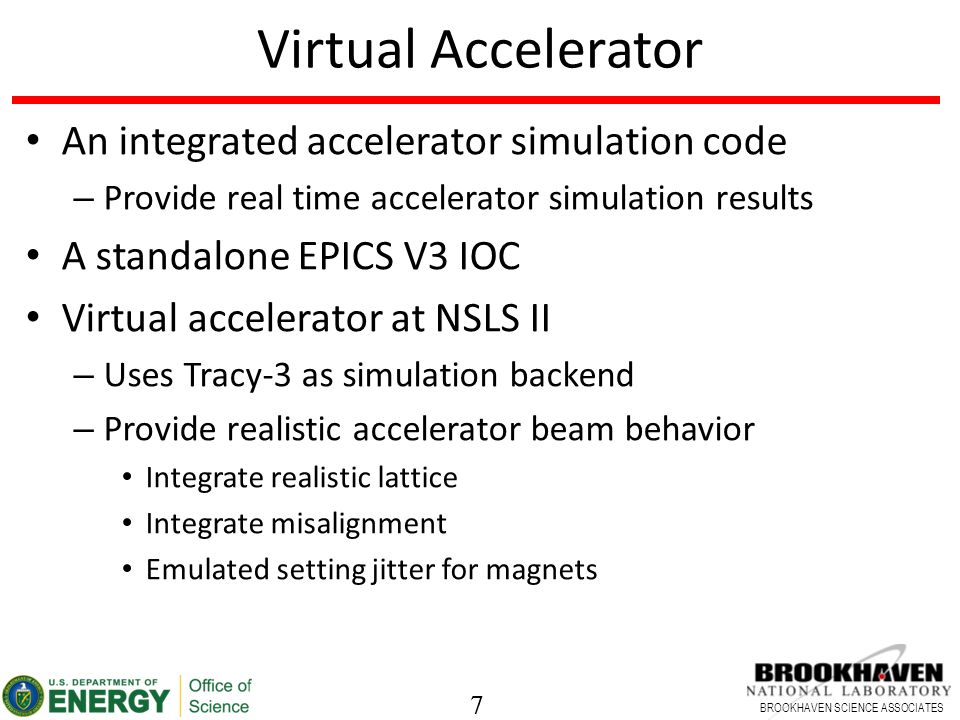 7 BROOKHAVEN SCIENCE ASSOCIATES 7 Virtual Accelerator An integrated accelerator simulation code – Provide real time accelerator simulation results A standalone EPICS V3 IOC Virtual accelerator at NSLS II – Uses Tracy-3 as simulation backend – Provide realistic accelerator beam behavior Integrate realistic lattice Integrate misalignment Emulated setting jitter for magnets