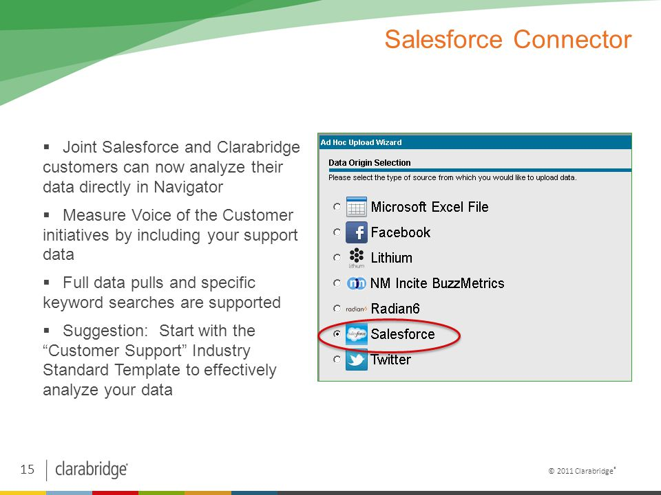 15 © 2011 Clarabridge ® Salesforce Connector  Joint Salesforce and Clarabridge customers can now analyze their data directly in Navigator  Measure Voice of the Customer initiatives by including your support data  Full data pulls and specific keyword searches are supported  Suggestion: Start with the Customer Support Industry Standard Template to effectively analyze your data