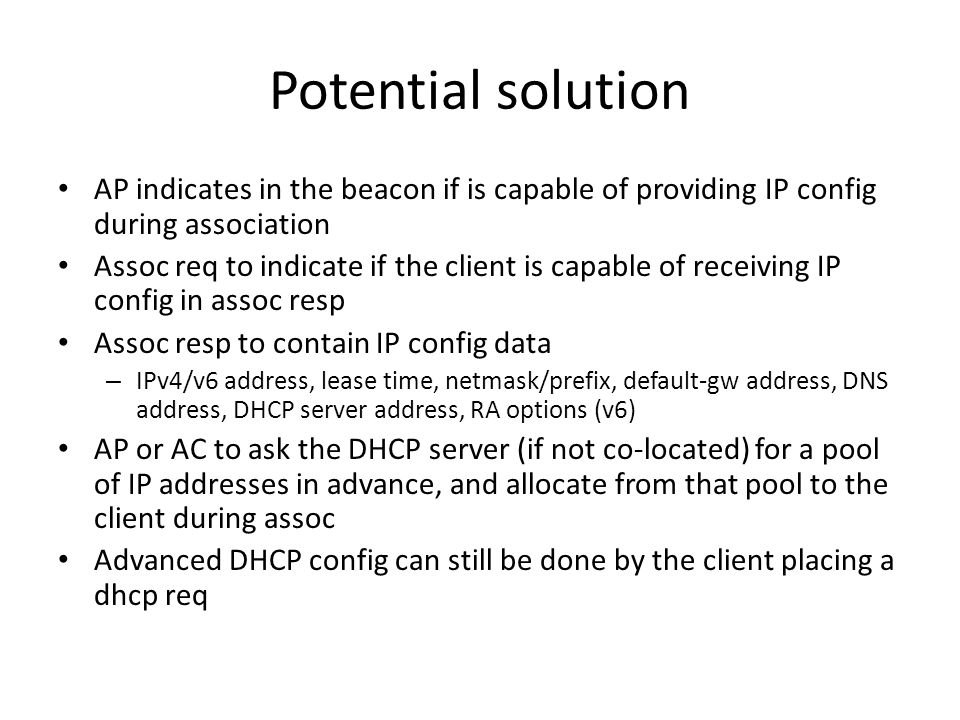 Potential solution AP indicates in the beacon if is capable of providing IP config during association Assoc req to indicate if the client is capable of receiving IP config in assoc resp Assoc resp to contain IP config data – IPv4/v6 address, lease time, netmask/prefix, default-gw address, DNS address, DHCP server address, RA options (v6) AP or AC to ask the DHCP server (if not co-located) for a pool of IP addresses in advance, and allocate from that pool to the client during assoc Advanced DHCP config can still be done by the client placing a dhcp req