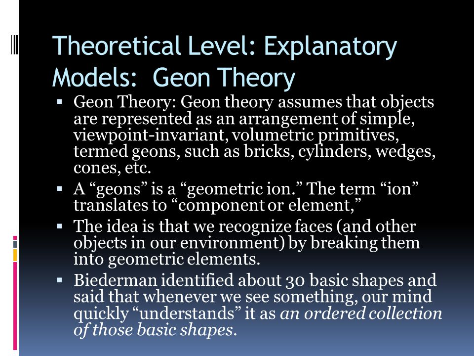 Theoretical Level: Explanatory Models: Geon Theory  Geon Theory: Geon theory assumes that objects are represented as an arrangement of simple, viewpoint-invariant, volumetric primitives, termed geons, such as bricks, cylinders, wedges, cones, etc.