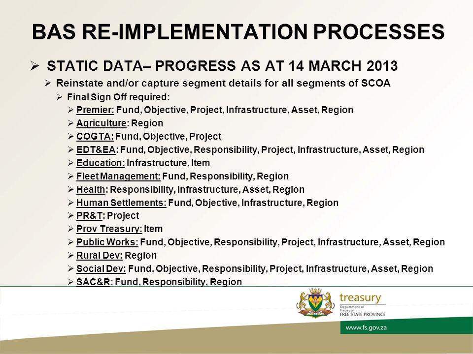 BAS RE-IMPLEMENTATION PROCESSES  STATIC DATA– PROGRESS AS AT 14 MARCH 2013  Reinstate and/or capture segment details for all segments of SCOA  Final Sign Off required:  Premier: Fund, Objective, Project, Infrastructure, Asset, Region  Agriculture: Region  COGTA: Fund, Objective, Project  EDT&EA: Fund, Objective, Responsibility, Project, Infrastructure, Asset, Region  Education: Infrastructure, Item  Fleet Management: Fund, Responsibility, Region  Health: Responsibility, Infrastructure, Asset, Region  Human Settlements: Fund, Objective, Infrastructure, Region  PR&T: Project  Prov Treasury: Item  Public Works: Fund, Objective, Responsibility, Project, Infrastructure, Asset, Region  Rural Dev: Region  Social Dev: Fund, Objective, Responsibility, Project, Infrastructure, Asset, Region  SAC&R: Fund, Responsibility, Region