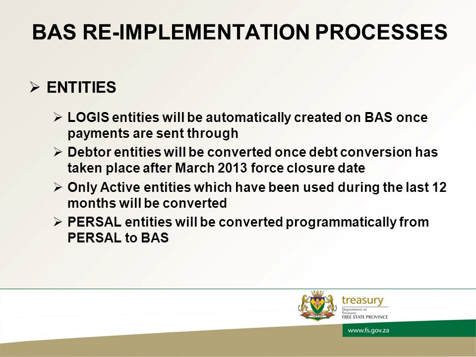 BAS RE-IMPLEMENTATION PROCESSES  ENTITIES  LOGIS entities will be automatically created on BAS once payments are sent through  Debtor entities will be converted once debt conversion has taken place after March 2013 force closure date  Only Active entities which have been used during the last 12 months will be converted  PERSAL entities will be converted programmatically from PERSAL to BAS