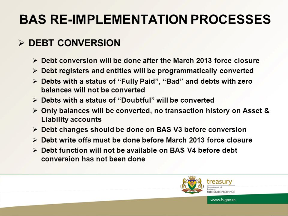 BAS RE-IMPLEMENTATION PROCESSES  DEBT CONVERSION  Debt conversion will be done after the March 2013 force closure  Debt registers and entities will be programmatically converted  Debts with a status of Fully Paid , Bad and debts with zero balances will not be converted  Debts with a status of Doubtful will be converted  Only balances will be converted, no transaction history on Asset & Liability accounts  Debt changes should be done on BAS V3 before conversion  Debt write offs must be done before March 2013 force closure  Debt function will not be available on BAS V4 before debt conversion has not been done