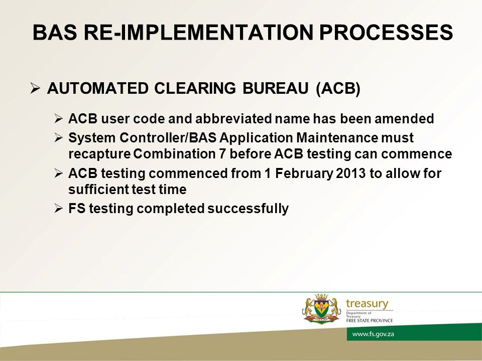 BAS RE-IMPLEMENTATION PROCESSES  AUTOMATED CLEARING BUREAU (ACB)  ACB user code and abbreviated name has been amended  System Controller/BAS Application Maintenance must recapture Combination 7 before ACB testing can commence  ACB testing commenced from 1 February 2013 to allow for sufficient test time  FS testing completed successfully