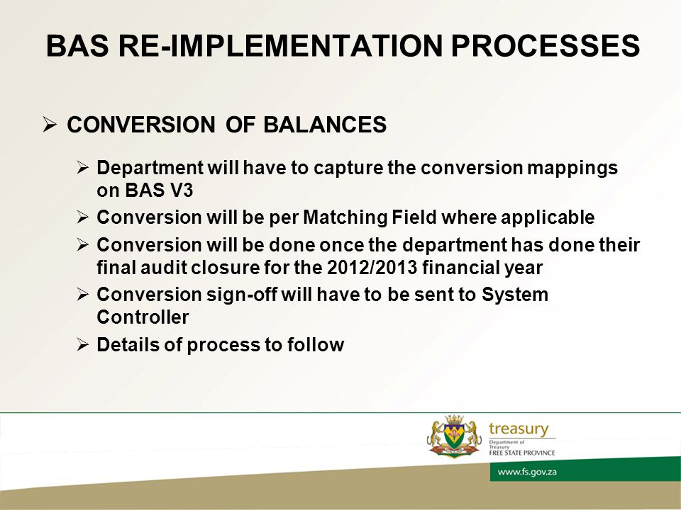 BAS RE-IMPLEMENTATION PROCESSES  CONVERSION OF BALANCES  Department will have to capture the conversion mappings on BAS V3  Conversion will be per Matching Field where applicable  Conversion will be done once the department has done their final audit closure for the 2012/2013 financial year  Conversion sign-off will have to be sent to System Controller  Details of process to follow
