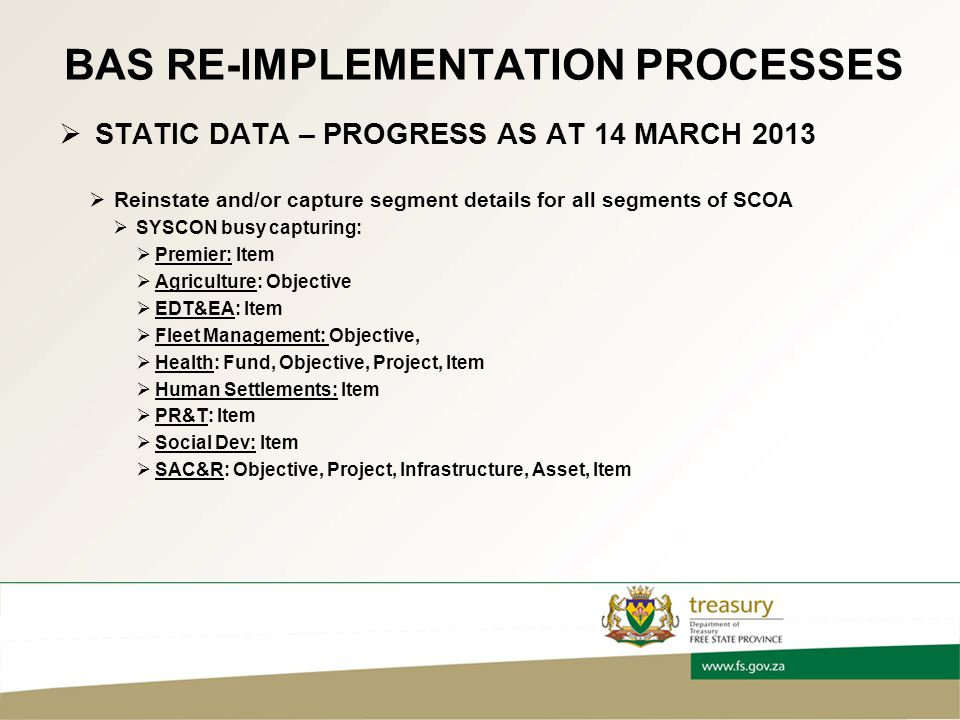 BAS RE-IMPLEMENTATION PROCESSES  STATIC DATA – PROGRESS AS AT 14 MARCH 2013  Reinstate and/or capture segment details for all segments of SCOA  SYSCON busy capturing:  Premier: Item  Agriculture: Objective  EDT&EA: Item  Fleet Management: Objective,  Health: Fund, Objective, Project, Item  Human Settlements: Item  PR&T: Item  Social Dev: Item  SAC&R: Objective, Project, Infrastructure, Asset, Item