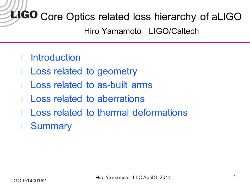 Hiro Yamamoto LLO April 3, 2014 LIGO-G1400162 Core Optics related loss hierarchy of aLIGO Hiro Yamamoto LIGO/Caltech Introduction Loss related to geometry Loss related to as-built arms Loss related to aberrations Loss related to thermal deformations Summary 1