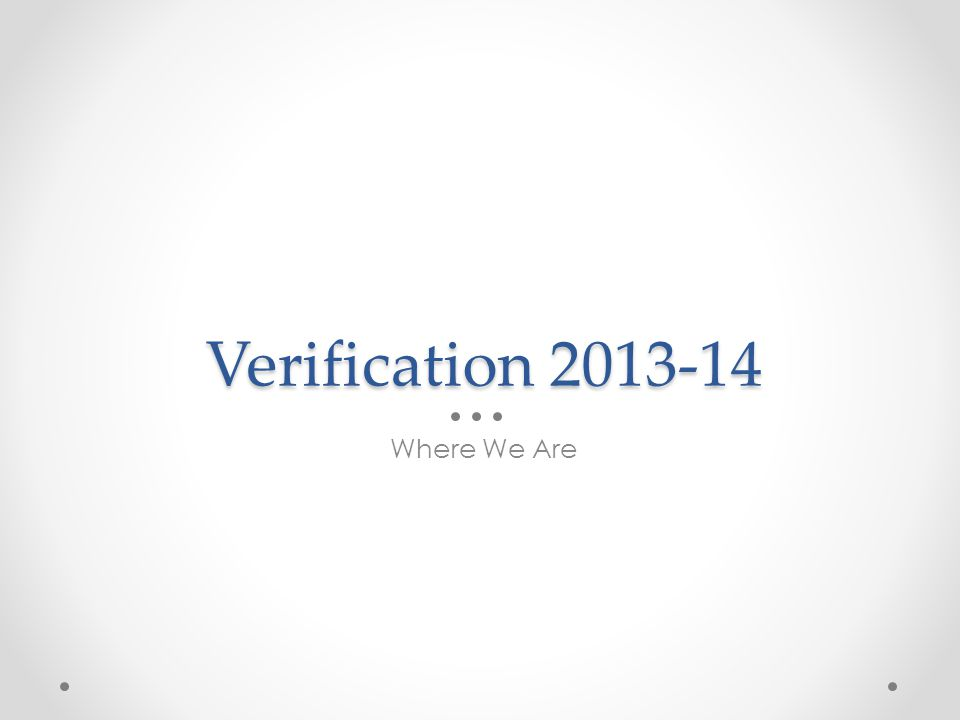 Verification 2013-14 Where We Are