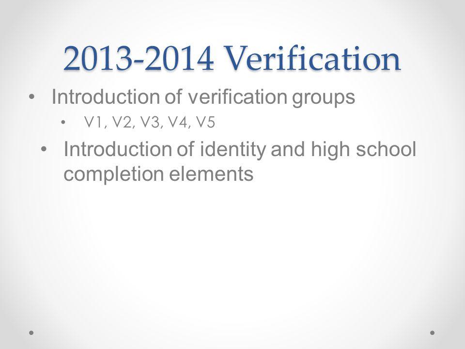 2013-2014 Verification Introduction of verification groups V1, V2, V3, V4, V5 Introduction of identity and high school completion elements