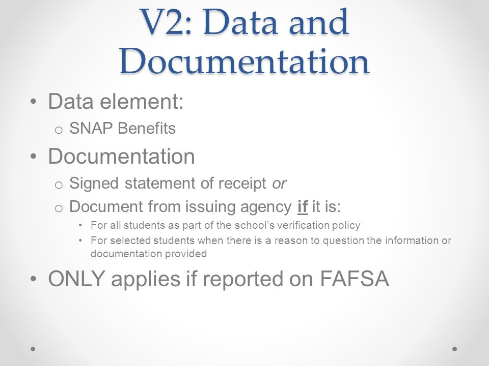 V2: Data and Documentation Data element: o SNAP Benefits Documentation o Signed statement of receipt or o Document from issuing agency if it is: For all students as part of the school's verification policy For selected students when there is a reason to question the information or documentation provided ONLY applies if reported on FAFSA