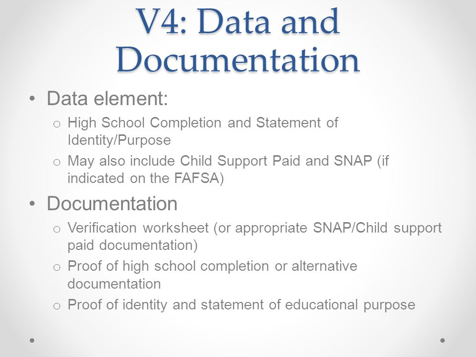 V4: Data and Documentation Data element: o High School Completion and Statement of Identity/Purpose o May also include Child Support Paid and SNAP (if indicated on the FAFSA) Documentation o Verification worksheet (or appropriate SNAP/Child support paid documentation) o Proof of high school completion or alternative documentation o Proof of identity and statement of educational purpose