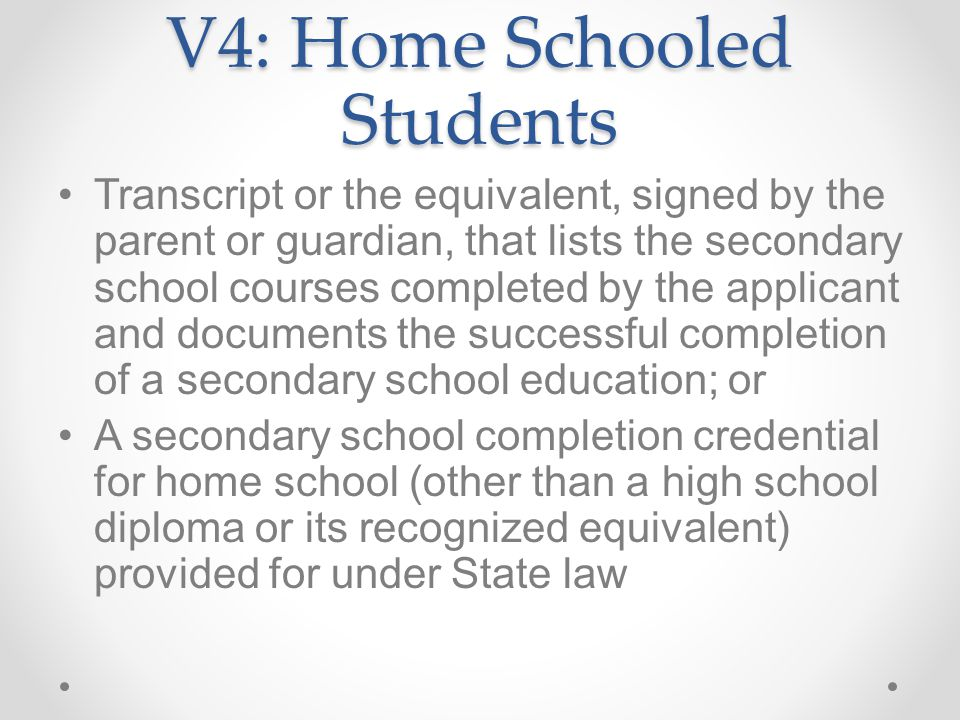V4: Home Schooled Students Transcript or the equivalent, signed by the parent or guardian, that lists the secondary school courses completed by the applicant and documents the successful completion of a secondary school education; or A secondary school completion credential for home school (other than a high school diploma or its recognized equivalent) provided for under State law