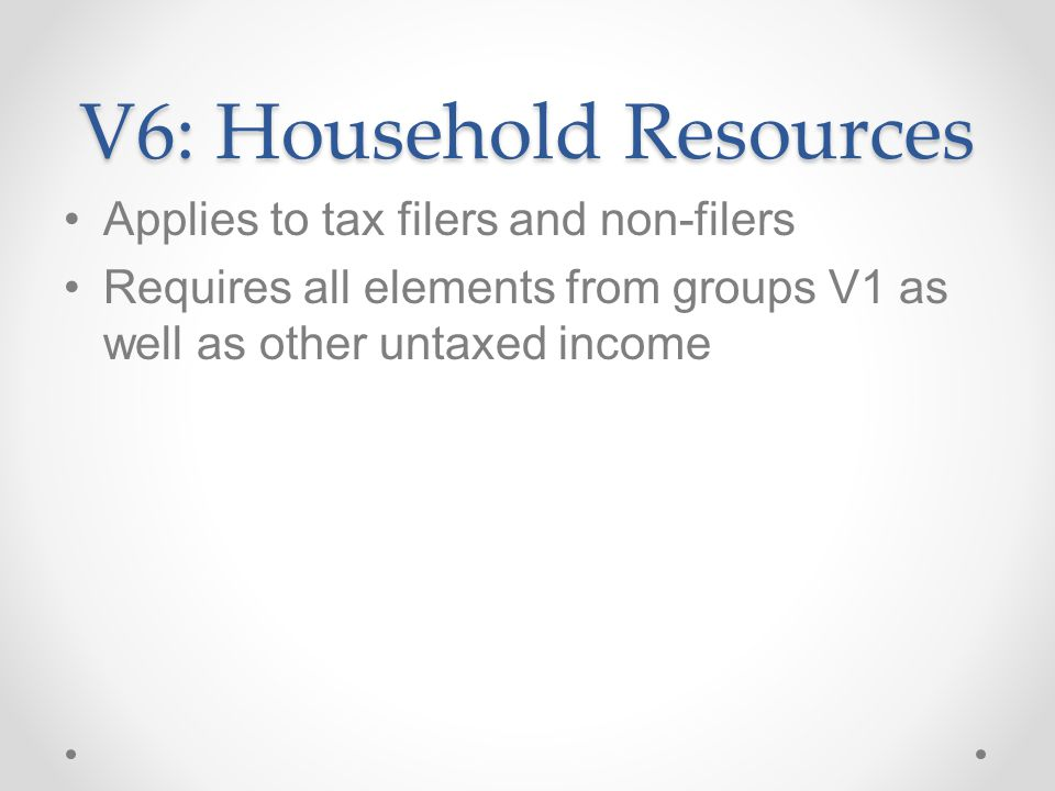 V6: Household Resources Applies to tax filers and non-filers Requires all elements from groups V1 as well as other untaxed income