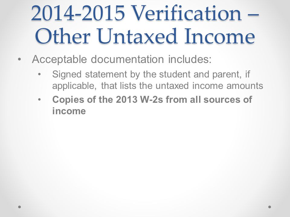 Verification – Other Untaxed Income Acceptable documentation includes: Signed statement by the student and parent, if applicable, that lists the untaxed income amounts Copies of the 2013 W-2s from all sources of income