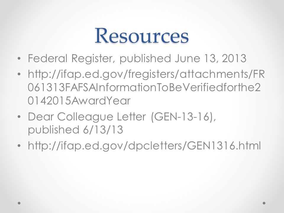 Resources Federal Register, published June 13, FAFSAInformationToBeVerifiedforthe AwardYear Dear Colleague Letter (GEN-13-16), published 6/13/13