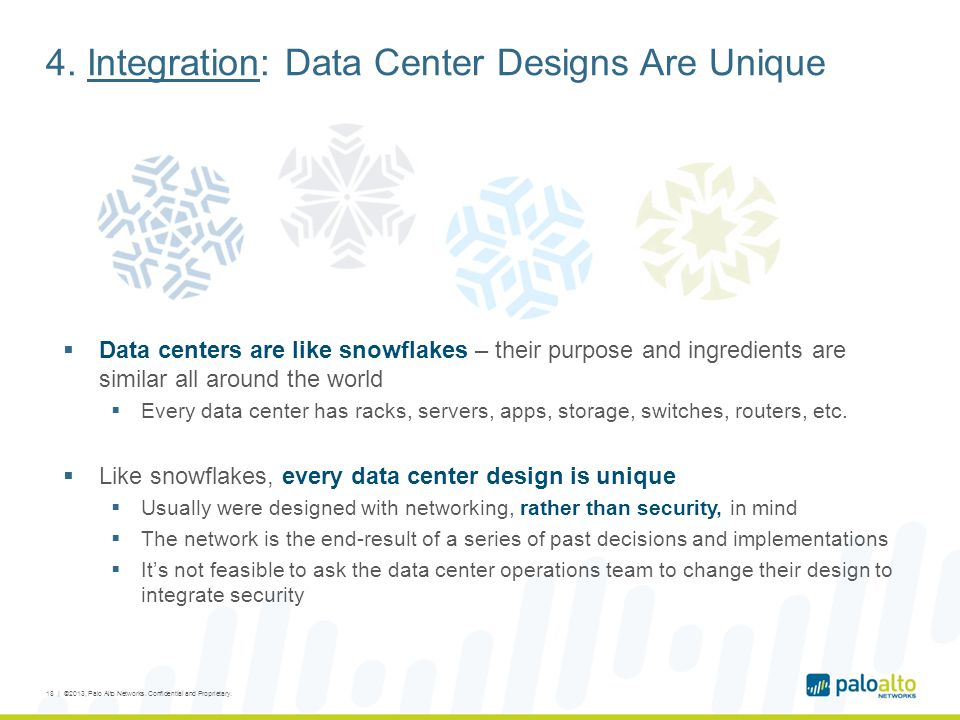 4. Integration: Data Center Designs Are Unique  Data centers are like snowflakes – their purpose and ingredients are similar all around the world  E