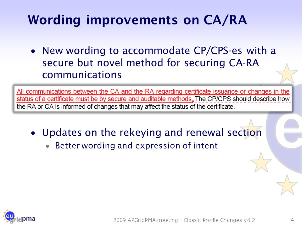 Wording improvements on CA/RA  New wording to accommodate CP/CPS-es with a secure but novel method for securing CA-RA communications  Updates on the rekeying and renewal section  Better wording and expression of intent 4 2009 APGridPMA meeting - Classic Profile Changes v4.2