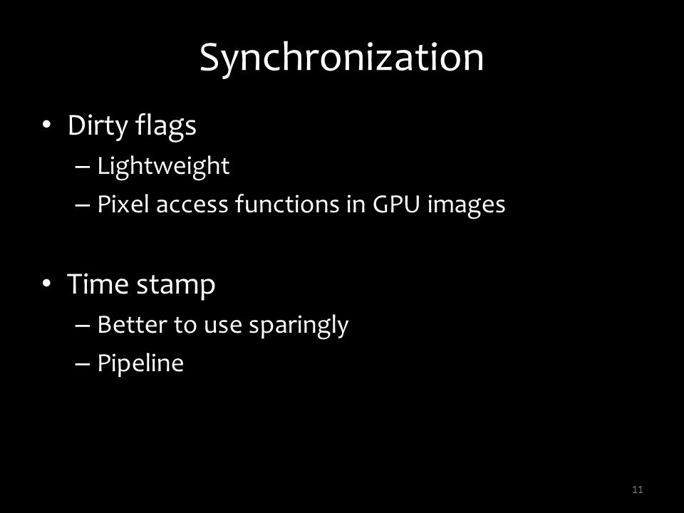 Synchronization Dirty flags – Lightweight – Pixel access functions in GPU images Time stamp – Better to use sparingly – Pipeline 11