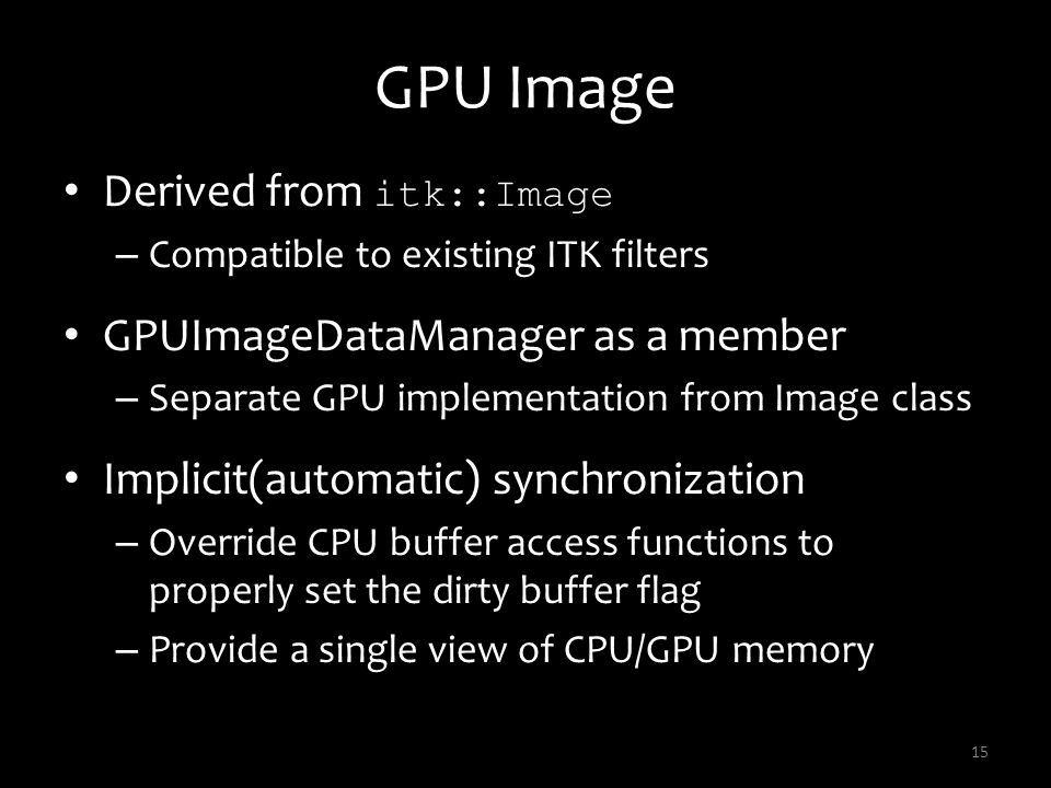 GPU Image Derived from itk::Image – Compatible to existing ITK filters GPUImageDataManager as a member – Separate GPU implementation from Image class